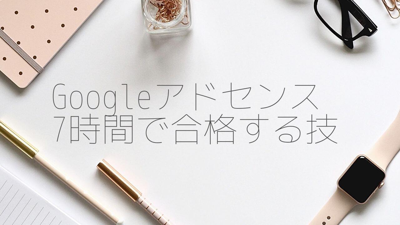 Googleアドセンス広告の審査にたった7時間で受かる技術